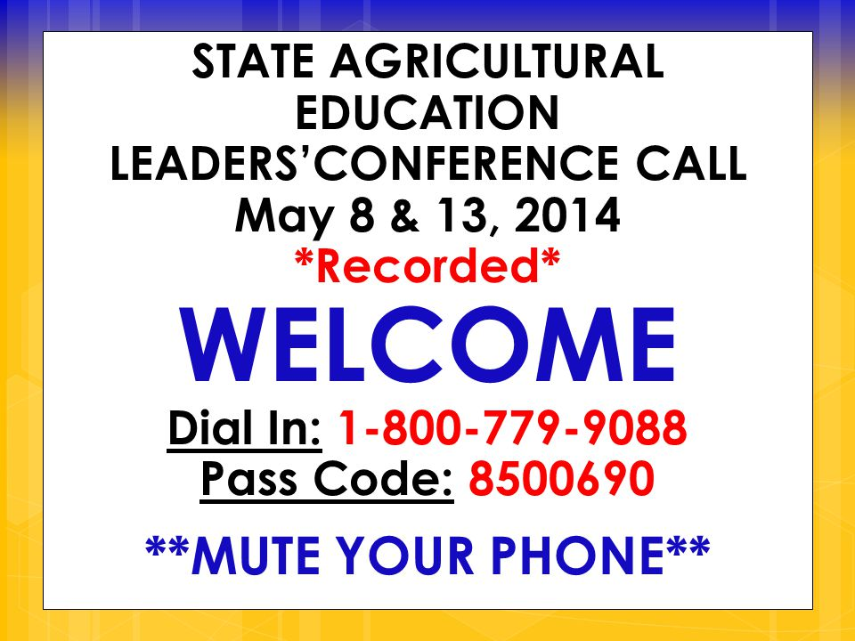 STATE AGRICULTURAL EDUCATION LEADERS'CONFERENCE CALL May 8 & 13, 2014 *Recorded* WELCOME Dial In: 1-800-779-9088 Pass Code: 8500690 **MUTE YOUR PHONE**