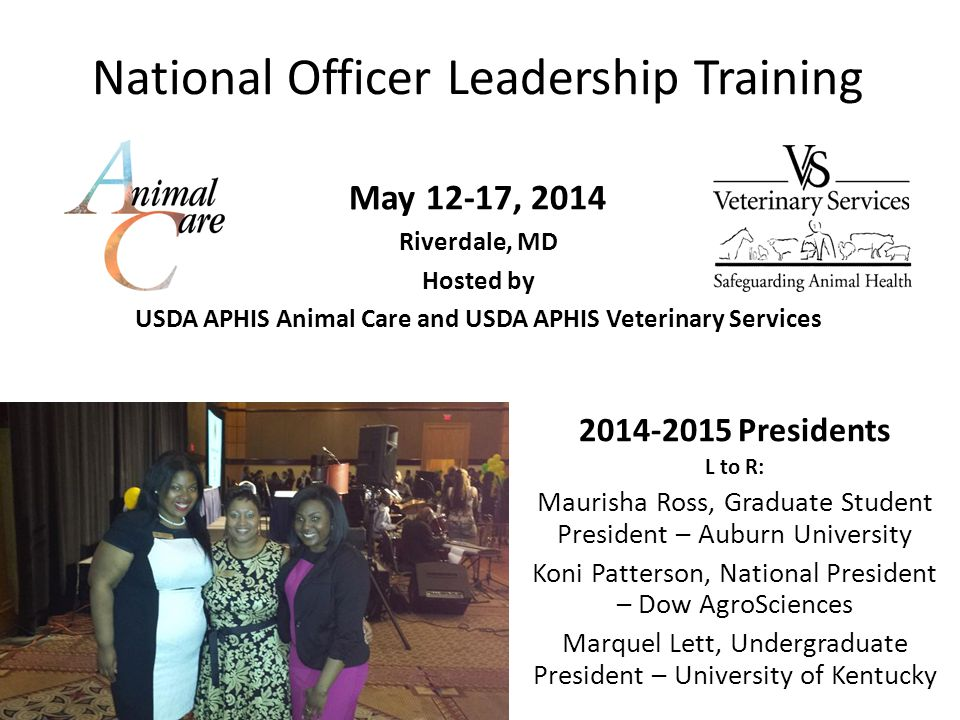 National Officer Leadership Training May 12-17, 2014 Riverdale, MD Hosted by USDA APHIS Animal Care and USDA APHIS Veterinary Services 2014-2015 Presidents L to R: Maurisha Ross, Graduate Student President – Auburn University Koni Patterson, National President – Dow AgroSciences Marquel Lett, Undergraduate President – University of Kentucky
