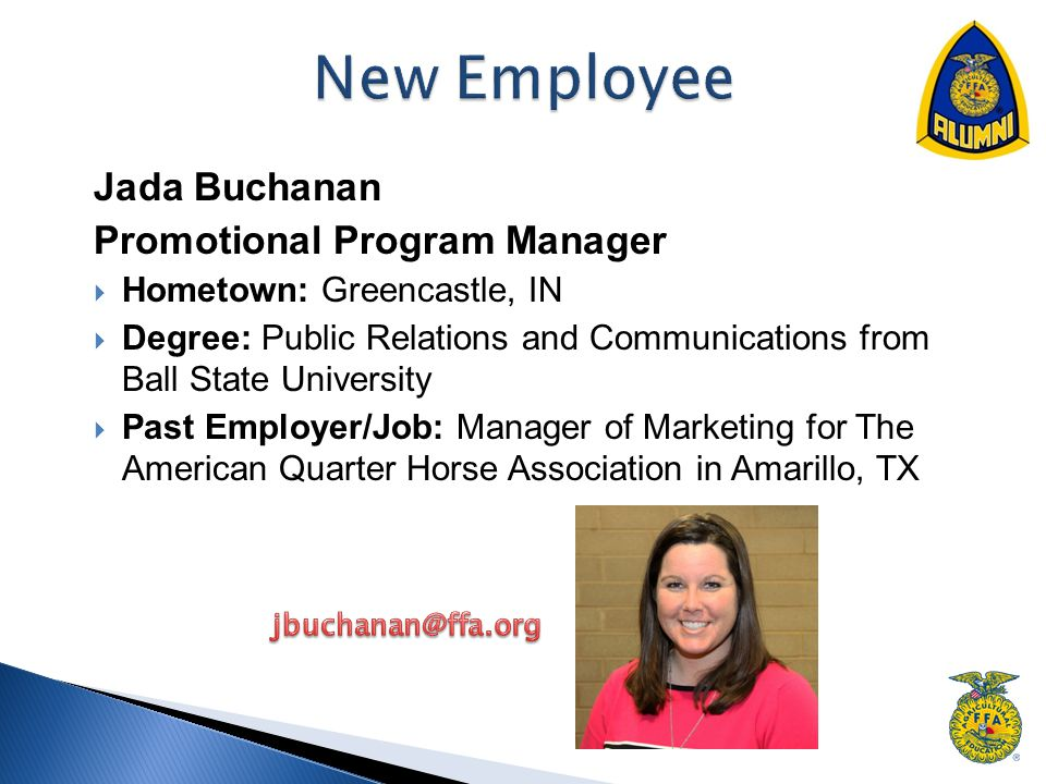Jada Buchanan Promotional Program Manager  Hometown: Greencastle, IN  Degree: Public Relations and Communications from Ball State University  Past Employer/Job: Manager of Marketing for The American Quarter Horse Association in Amarillo, TX