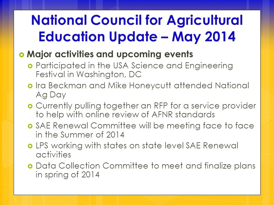 National Council for Agricultural Education Update – May 2014  Major activities and upcoming events  Participated in the USA Science and Engineering Festival in Washington, DC  Ira Beckman and Mike Honeycutt attended National Ag Day  Currently pulling together an RFP for a service provider to help with online review of AFNR standards  SAE Renewal Committee will be meeting face to face in the Summer of 2014  LPS working with states on state level SAE Renewal activities  Data Collection Committee to meet and finalize plans in spring of 2014