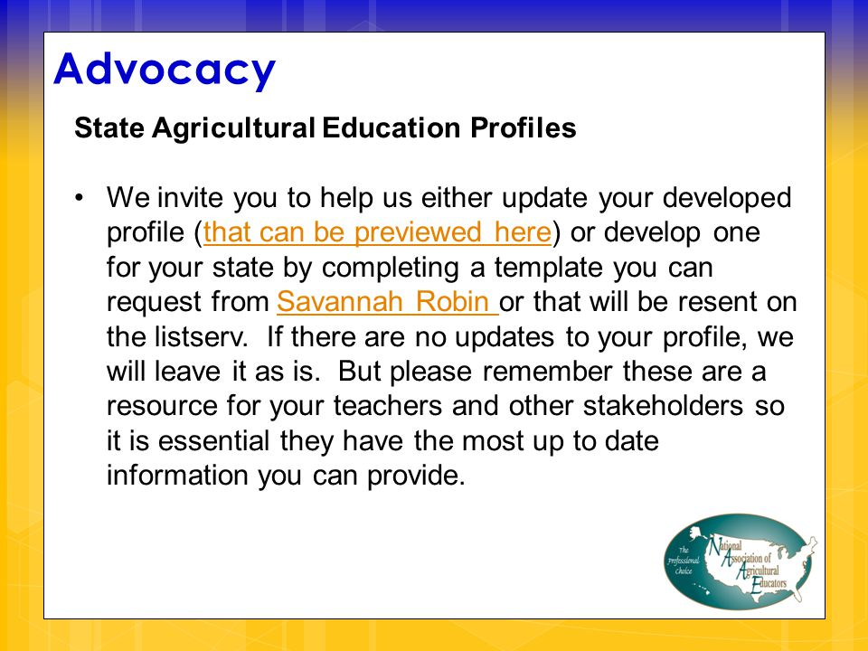 Advocacy State Agricultural Education Profiles We invite you to help us either update your developed profile (that can be previewed here) or develop one for your state by completing a template you can request from Savannah Robin or that will be resent on the listserv.