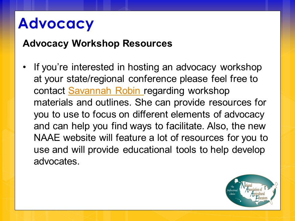 Advocacy Advocacy Workshop Resources If you're interested in hosting an advocacy workshop at your state/regional conference please feel free to contact Savannah Robin regarding workshop materials and outlines.