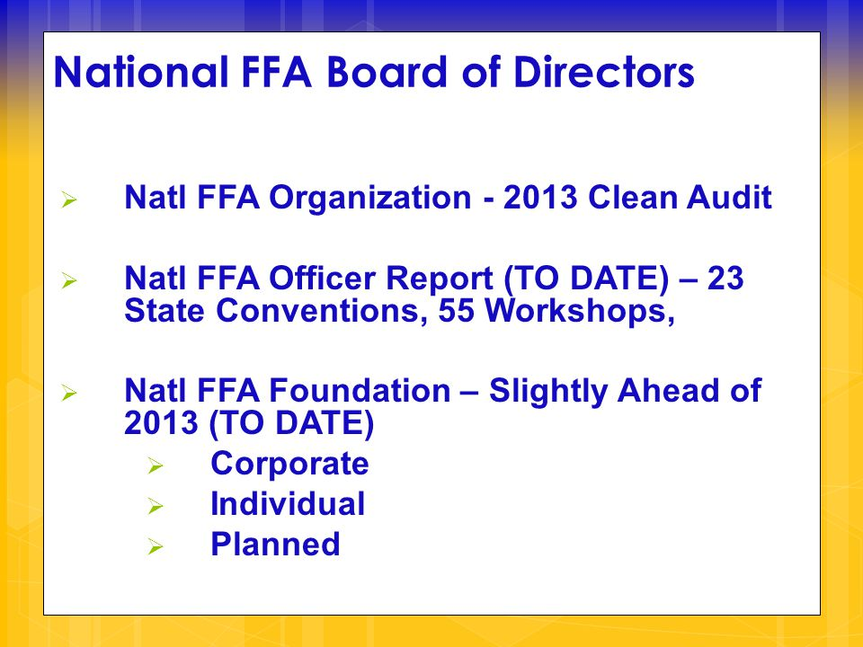 National FFA Board of Directors  Natl FFA Organization - 2013 Clean Audit  Natl FFA Officer Report (TO DATE) – 23 State Conventions, 55 Workshops,  Natl FFA Foundation – Slightly Ahead of 2013 (TO DATE)  Corporate  Individual  Planned