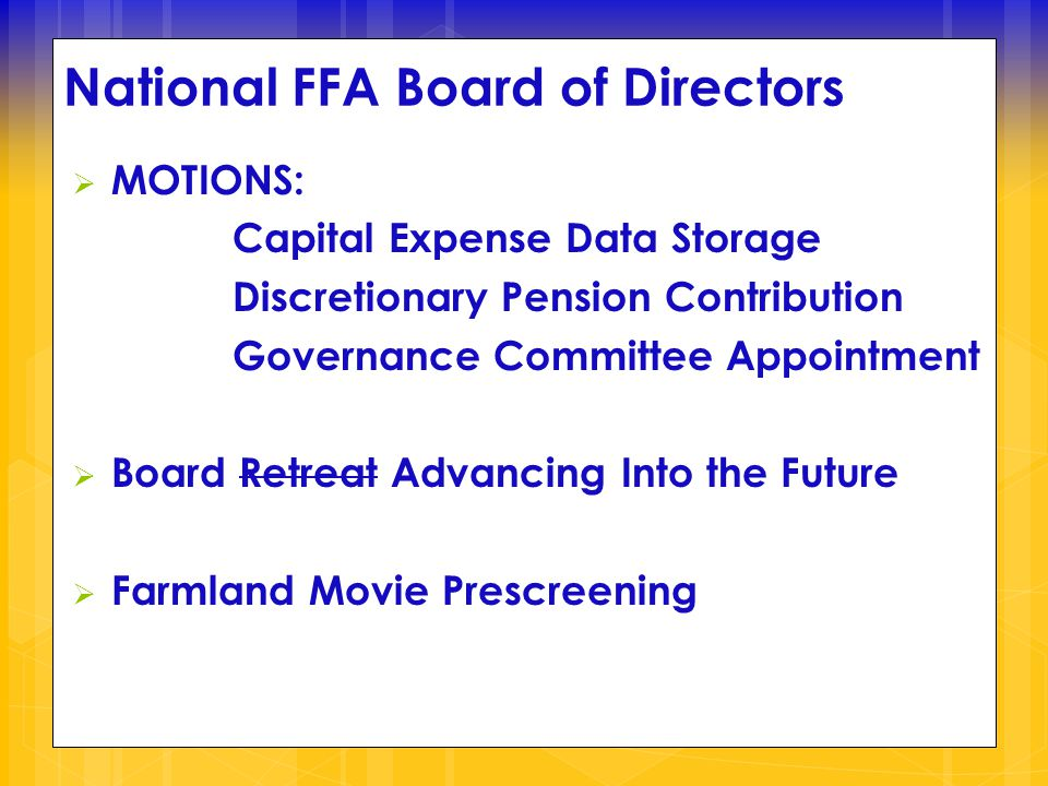 National FFA Board of Directors  MOTIONS: Capital Expense Data Storage Discretionary Pension Contribution Governance Committee Appointment  Board Retreat Advancing Into the Future  Farmland Movie Prescreening