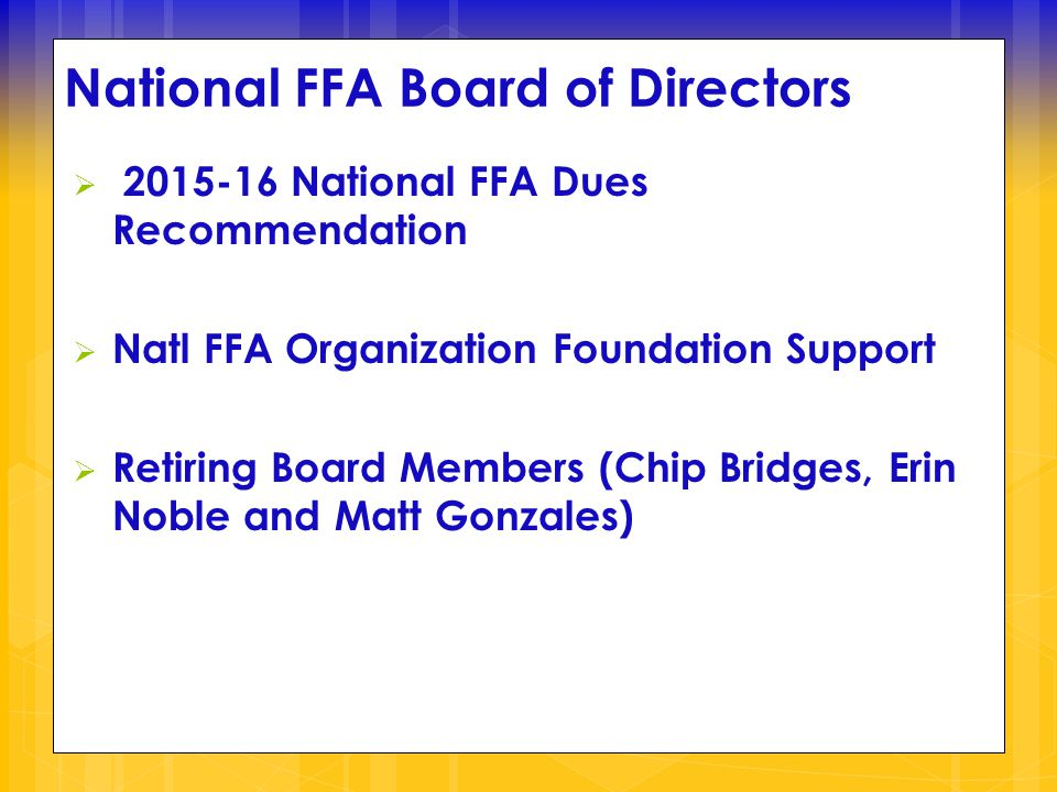 National FFA Board of Directors  2015-16 National FFA Dues Recommendation  Natl FFA Organization Foundation Support  Retiring Board Members (Chip Bridges, Erin Noble and Matt Gonzales)