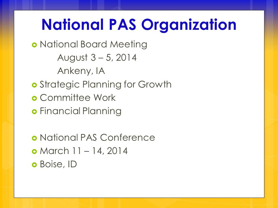  National Board Meeting August 3 – 5, 2014 Ankeny, IA  Strategic Planning for Growth  Committee Work  Financial Planning  National PAS Conference  March 11 – 14, 2014  Boise, ID National PAS Organization