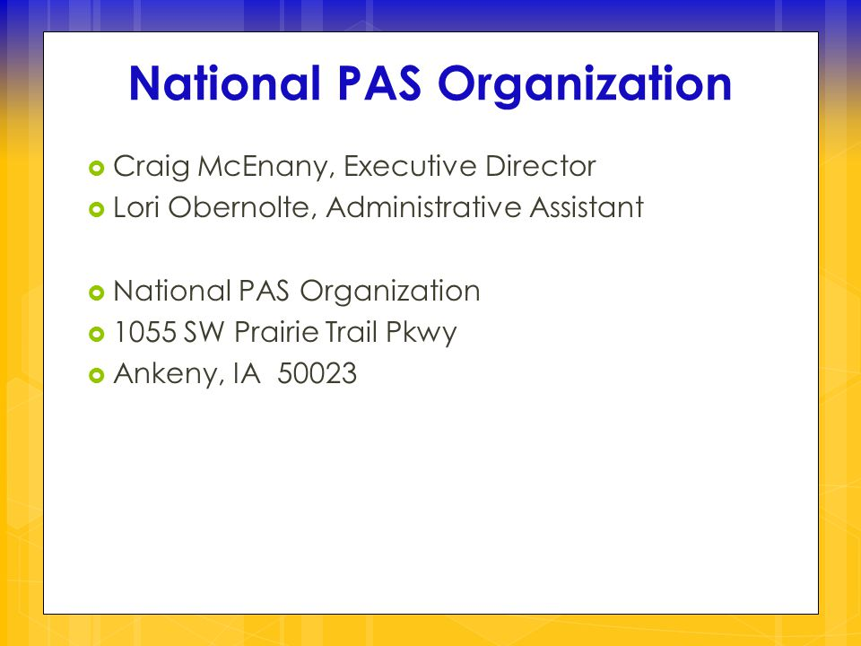  Craig McEnany, Executive Director  Lori Obernolte, Administrative Assistant  National PAS Organization  1055 SW Prairie Trail Pkwy  Ankeny, IA 50023 National PAS Organization