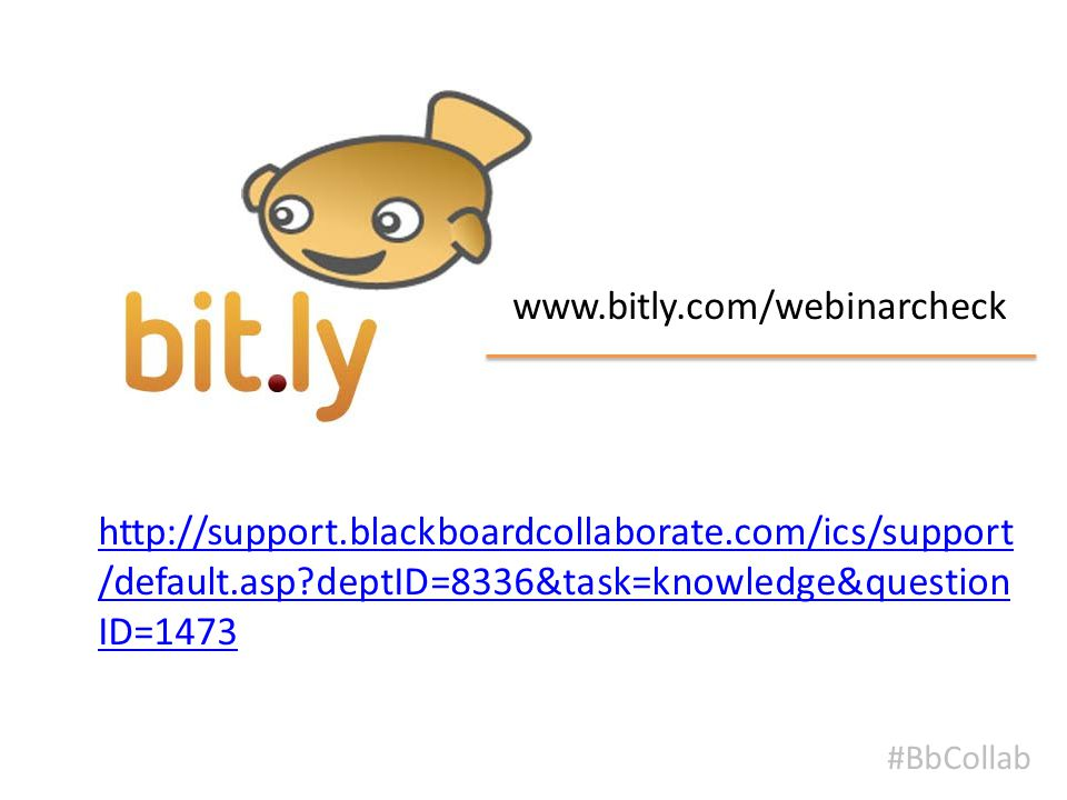 Bitly #BbCollab www.bitly.com/webinarcheck http://support.blackboardcollaborate.com/ics/support /default.asp deptID=8336&task=knowledge&question ID=1473