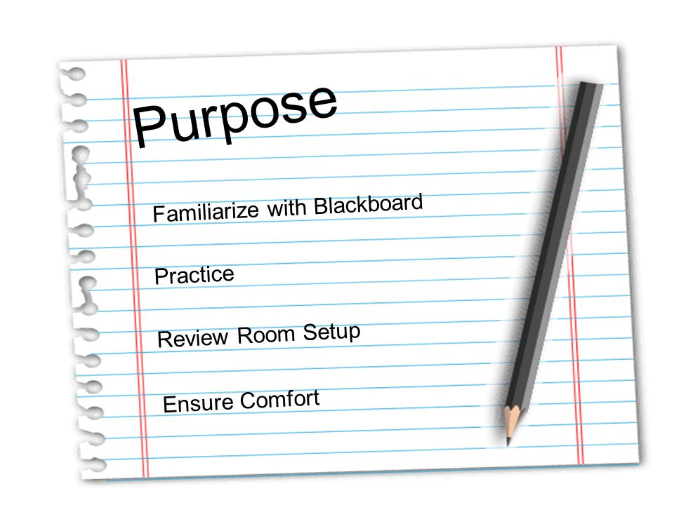 Purpose Familiarize with Blackboard Practice Ensure Comfort Review Room Setup
