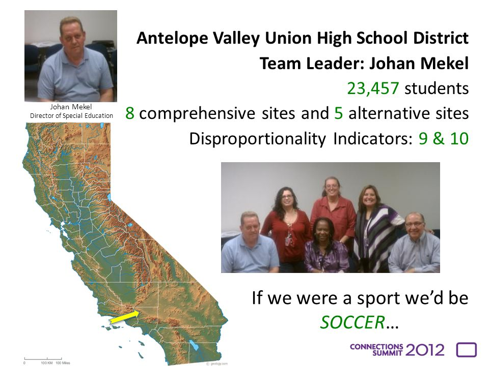 Antelope Valley Union High School District Team Leader: Johan Mekel 23,457 students 8 comprehensive sites and 5 alternative sites Disproportionality Indicators: 9 & 10 If we were a sport we'd be SOCCER… Johan Mekel Director of Special Education