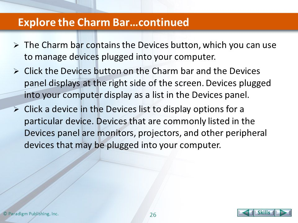 Skills © Paradigm Publishing, Inc. 26 Explore the Charm Bar…continued  The Charm bar contains the Devices button, which you can use to manage devices