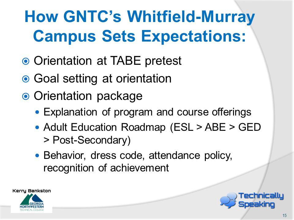 How GNTC's Whitfield-Murray Campus Sets Expectations:  Orientation at TABE pretest  Goal setting at orientation  Orientation package Explanation of program and course offerings Adult Education Roadmap (ESL > ABE > GED > Post-Secondary) Behavior, dress code, attendance policy, recognition of achievement 15