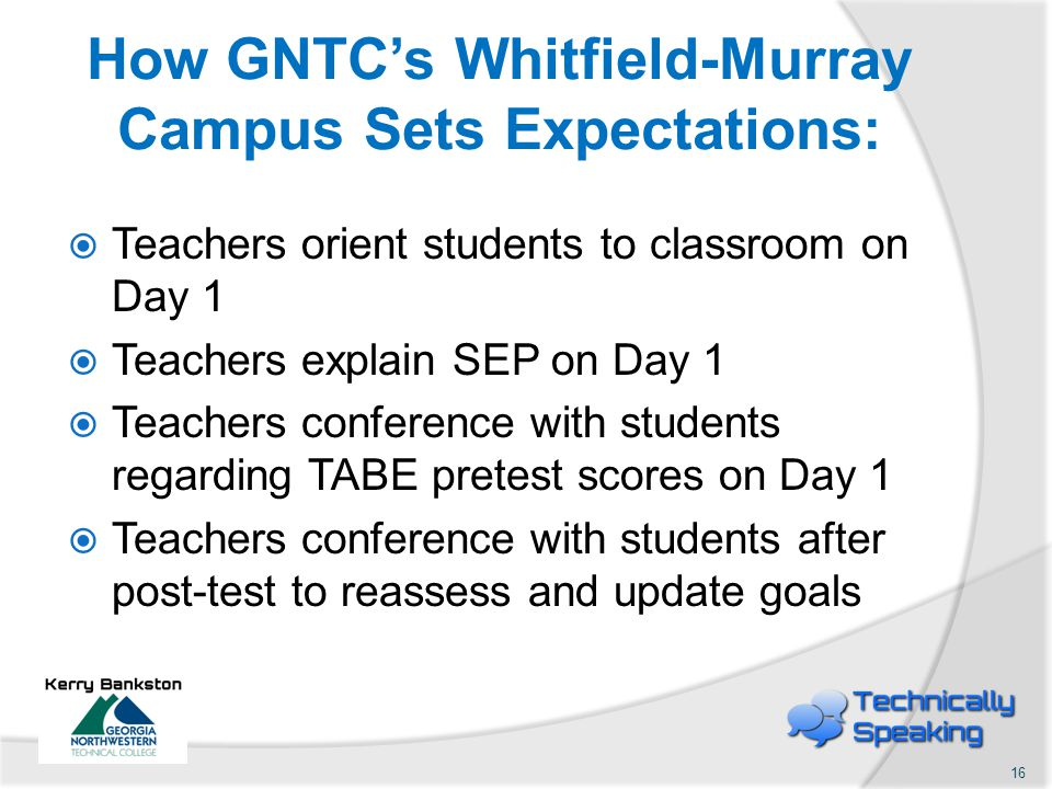 How GNTC's Whitfield-Murray Campus Sets Expectations:  Teachers orient students to classroom on Day 1  Teachers explain SEP on Day 1  Teachers conference with students regarding TABE pretest scores on Day 1  Teachers conference with students after post-test to reassess and update goals 16