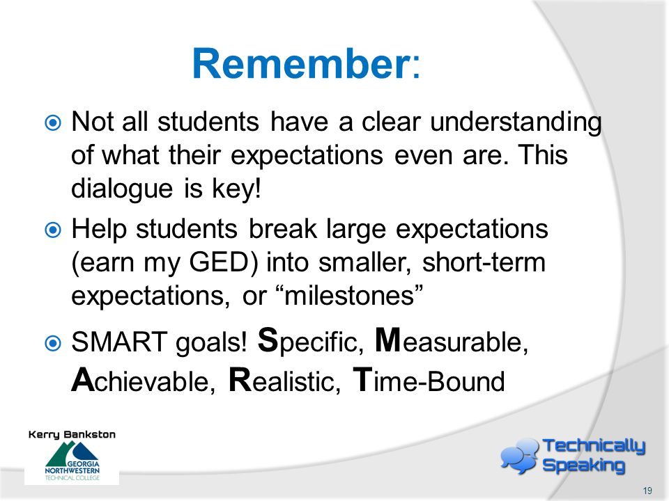 Remember:  Not all students have a clear understanding of what their expectations even are. This dialogue is key!  Help students break large expecta