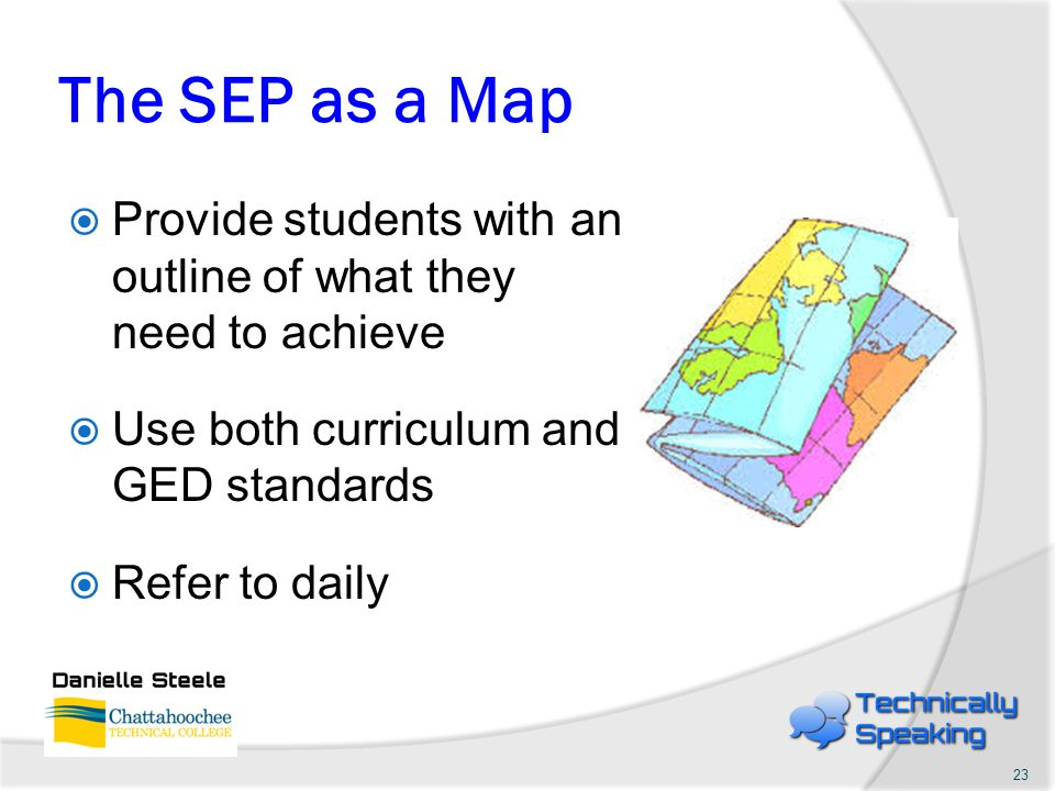 The SEP as a Map  Provide students with an outline of what they need to achieve  Use both curriculum and GED standards  Refer to daily 23
