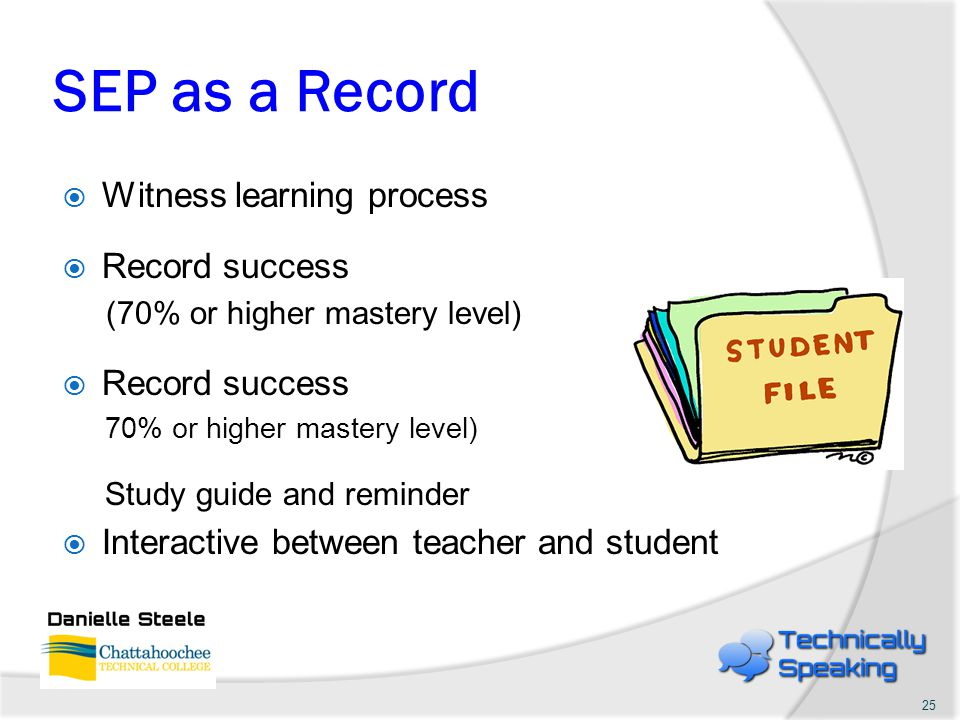 SEP as a Record  Witness learning process  Record success (70% or higher mastery level)  Record success 70% or higher mastery level) Study guide and reminder  Interactive between teacher and student 25