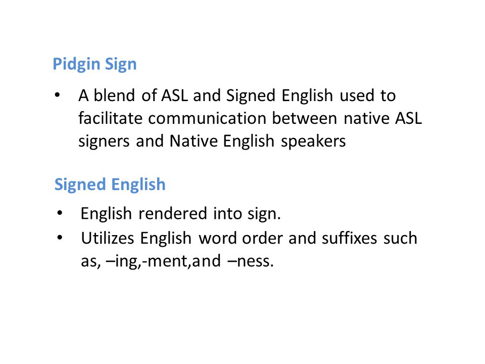 Pidgin Sign Signed English A blend of ASL and Signed English used to facilitate communication between native ASL signers and Native English speakers E