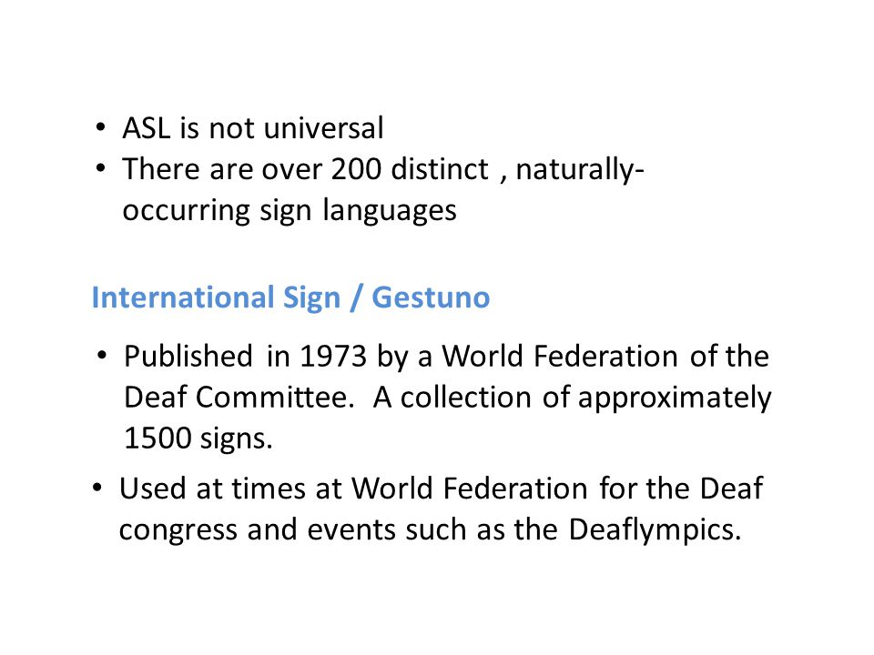 International Sign / Gestuno Published in 1973 by a World Federation of the Deaf Committee. A collection of approximately 1500 signs. Used at times at