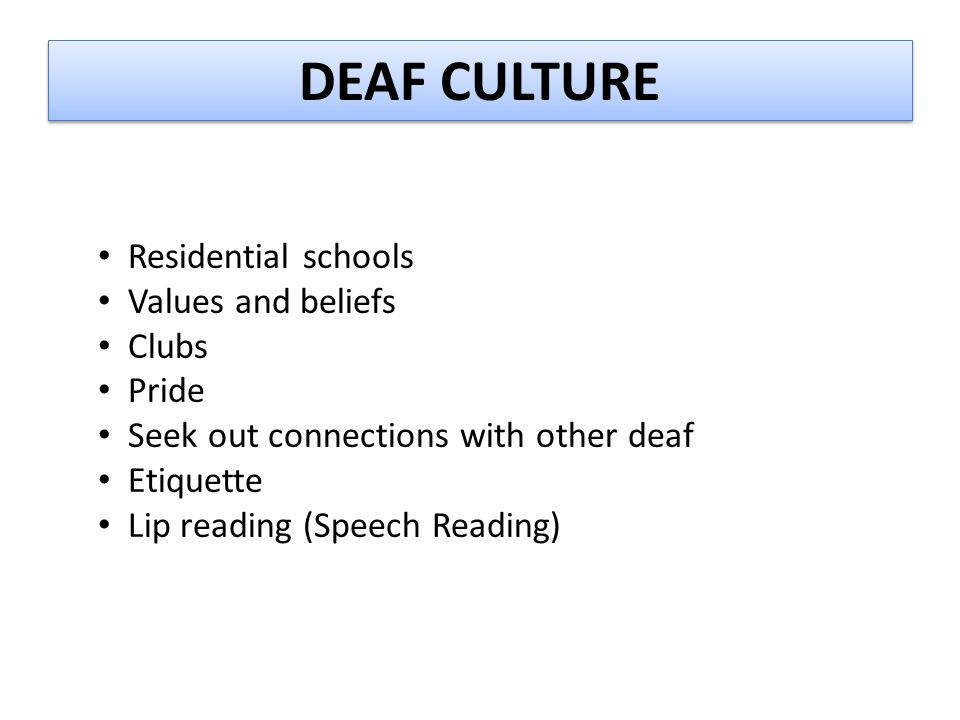 DEAF CULTURE Residential schools Values and beliefs Clubs Pride Seek out connections with other deaf Etiquette Lip reading (Speech Reading)