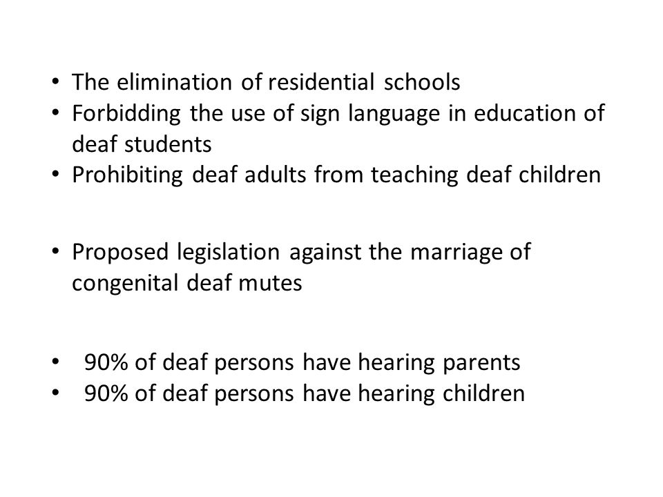 The elimination of residential schools Forbidding the use of sign language in education of deaf students Prohibiting deaf adults from teaching deaf ch