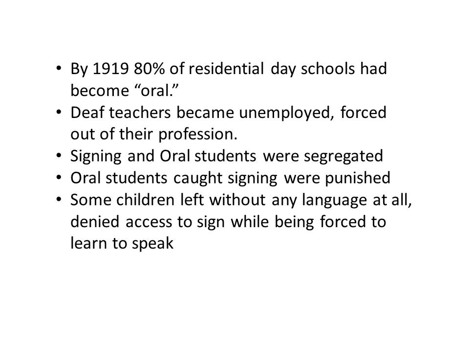 "By 1919 80% of residential day schools had become ""oral."" Deaf teachers became unemployed, forced out of their profession. Signing and Oral students w"