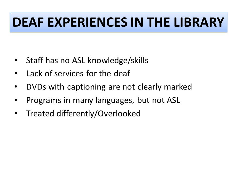 DEAF EXPERIENCES IN THE LIBRARY Staff has no ASL knowledge/skills Lack of services for the deaf DVDs with captioning are not clearly marked Programs i