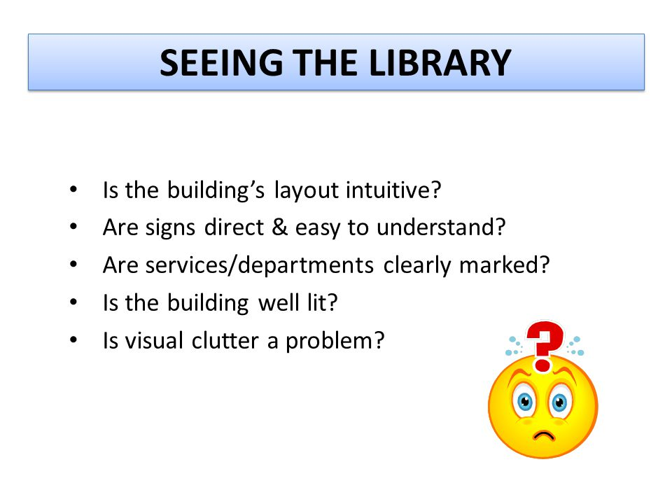 SEEING THE LIBRARY Is the building's layout intuitive? Are signs direct & easy to understand? Are services/departments clearly marked? Is the building