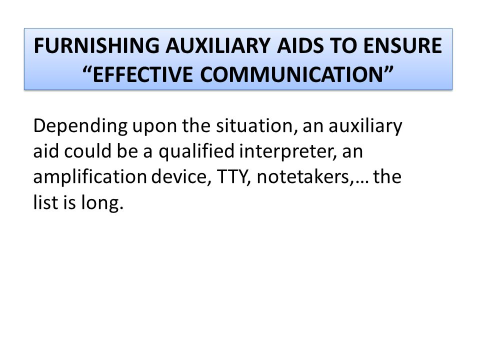 "FURNISHING AUXILIARY AIDS TO ENSURE ""EFFECTIVE COMMUNICATION"" Depending upon the situation, an auxiliary aid could be a qualified interpreter, an ampl"