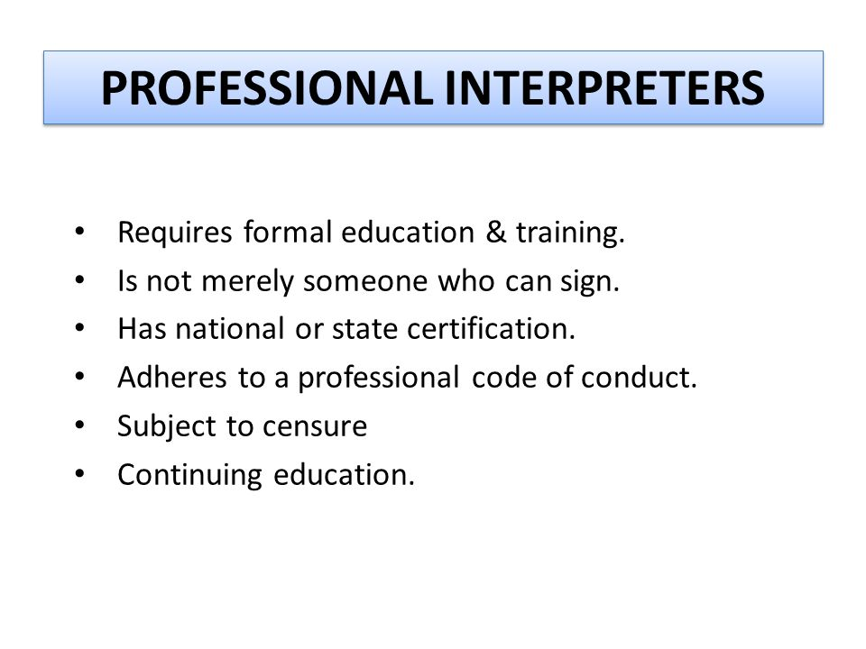 PROFESSIONAL INTERPRETERS Requires formal education & training. Is not merely someone who can sign. Has national or state certification. Adheres to a