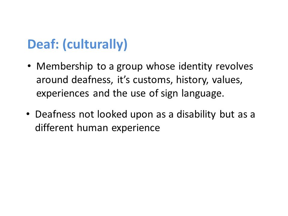 Deaf: (culturally) Membership to a group whose identity revolves around deafness, it's customs, history, values, experiences and the use of sign langu