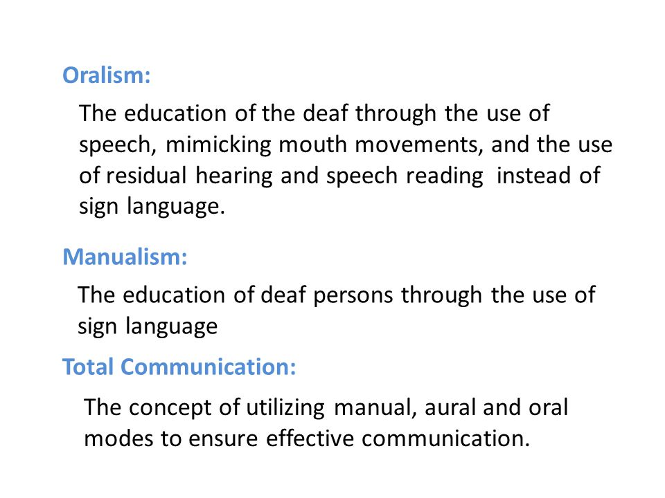 Oralism: Manualism: The education of the deaf through the use of speech, mimicking mouth movements, and the use of residual hearing and speech reading