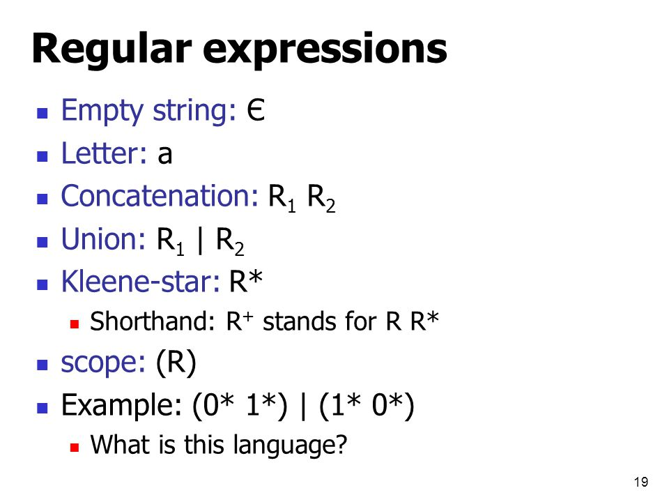 Regular expressions Empty string: Є Letter: a Concatenation: R 1 R 2 Union: R 1 | R 2 Kleene-star: R* Shorthand: R + stands for R R* scope: (R) Example: (0* 1*) | (1* 0*) What is this language.