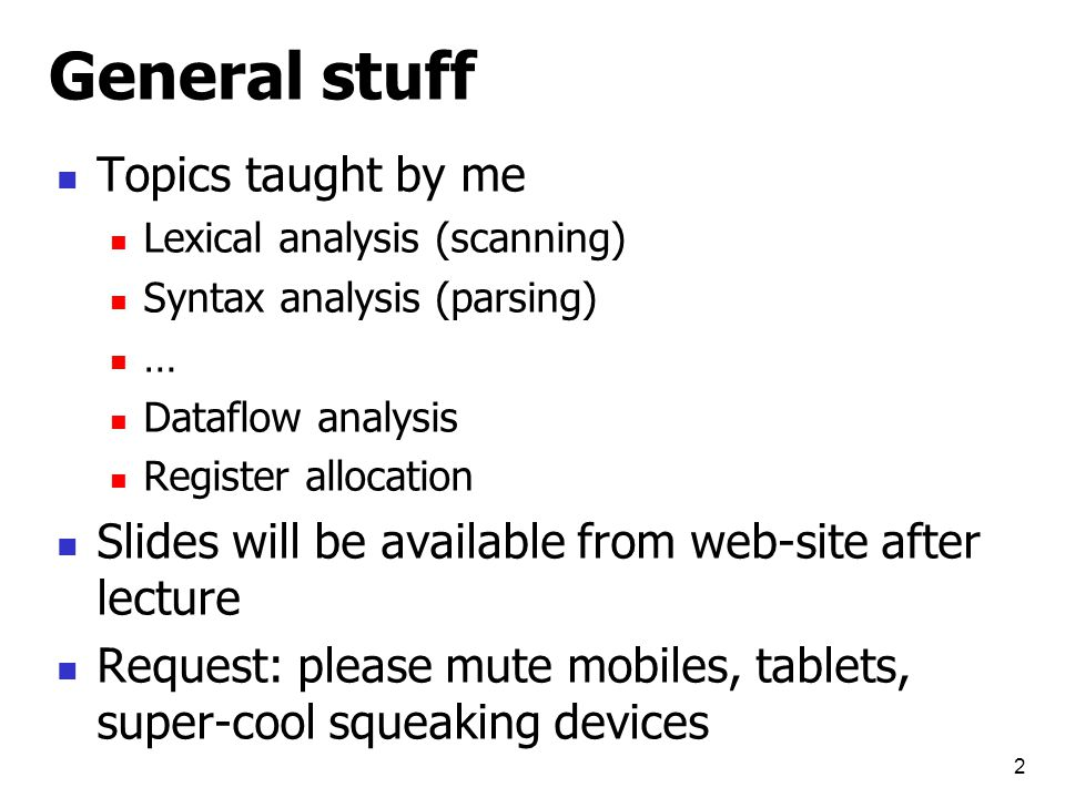 General stuff Topics taught by me Lexical analysis (scanning) Syntax analysis (parsing) … Dataflow analysis Register allocation Slides will be available from web-site after lecture Request: please mute mobiles, tablets, super-cool squeaking devices 2