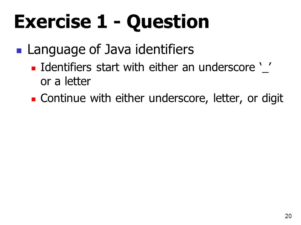 Exercise 1 - Question Language of Java identifiers Identifiers start with either an underscore '_' or a letter Continue with either underscore, letter, or digit 20