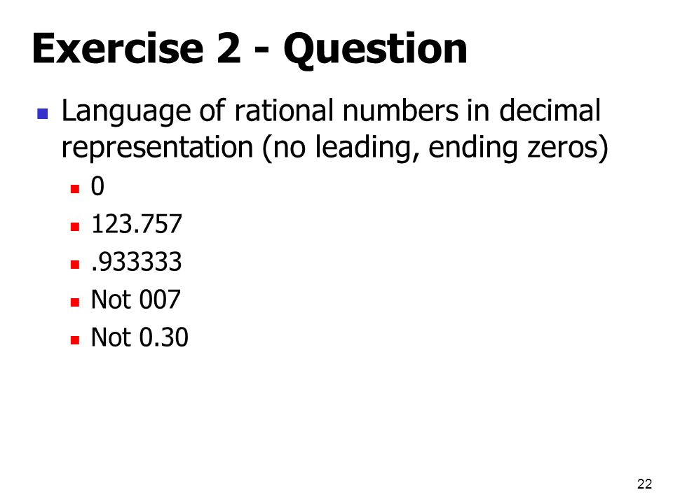 Exercise 2 - Question Language of rational numbers in decimal representation (no leading, ending zeros) 0 123.757.933333 Not 007 Not 0.30 22