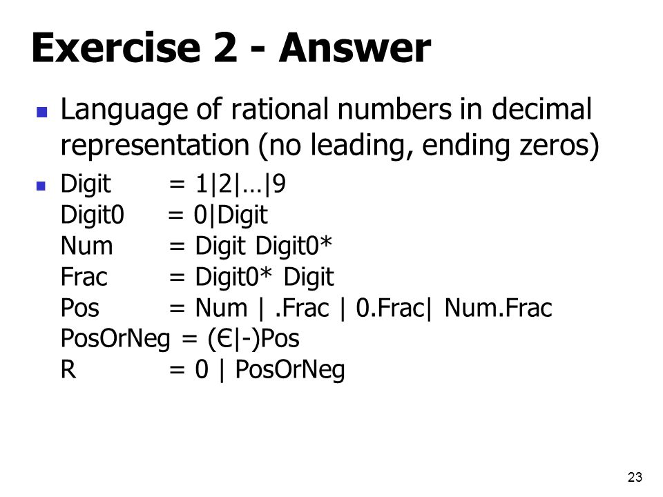 Exercise 2 - Answer Language of rational numbers in decimal representation (no leading, ending zeros) Digit= 1|2|…|9 Digit0 = 0|Digit Num= Digit Digit0* Frac= Digit0* Digit Pos= Num |.Frac | 0.Frac| Num.Frac PosOrNeg = (Є|-)Pos R= 0 | PosOrNeg 23