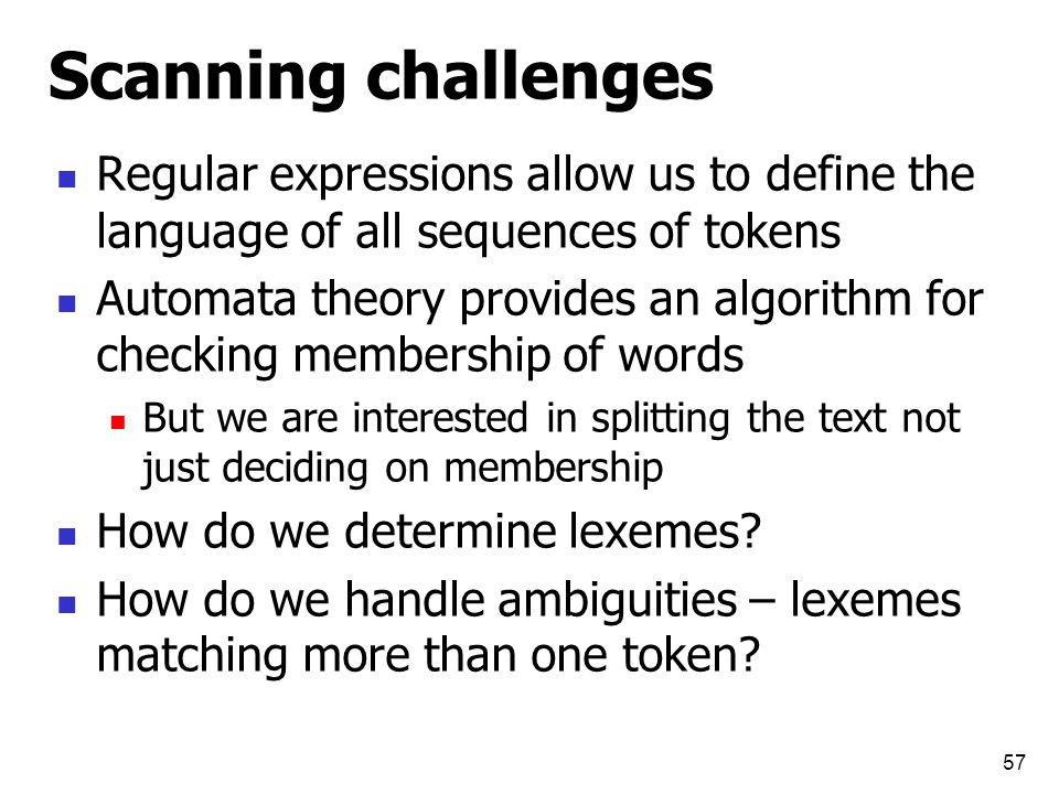 Scanning challenges Regular expressions allow us to define the language of all sequences of tokens Automata theory provides an algorithm for checking membership of words But we are interested in splitting the text not just deciding on membership How do we determine lexemes.