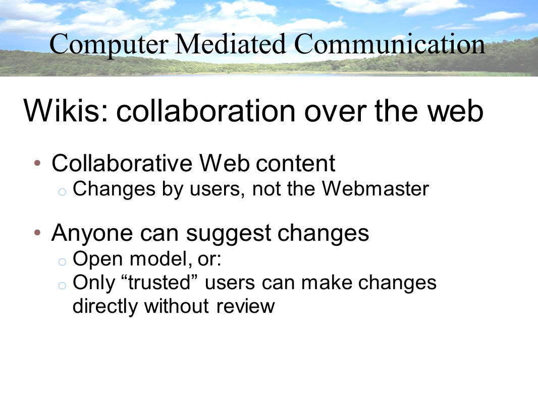 Computer Mediated Communication Wikis: collaboration over the web Collaborative Web content o Changes by users, not the Webmaster Anyone can suggest changes o Open model, or: o Only trusted users can make changes directly without review