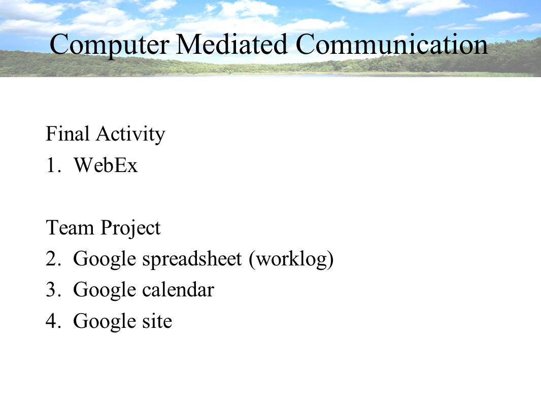 Computer Mediated Communication Final Activity 1.WebEx Team Project 2.Google spreadsheet (worklog) 3.Google calendar 4.Google site