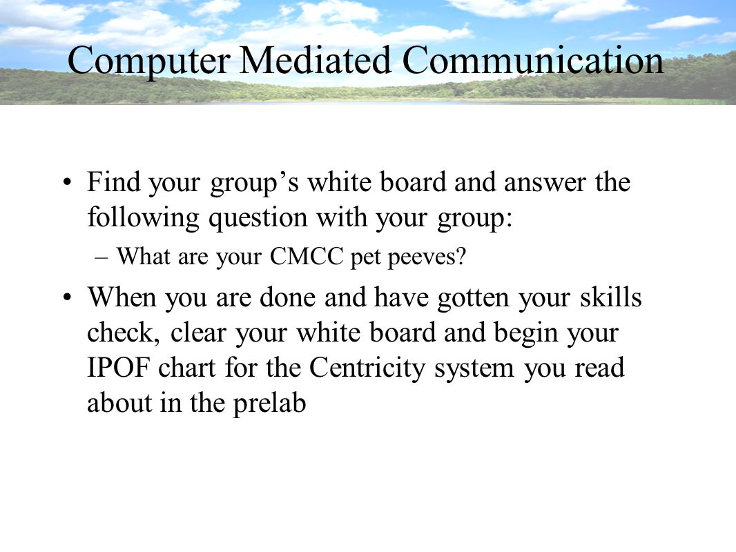 Computer Mediated Communication Find your group's white board and answer the following question with your group: –What are your CMCC pet peeves.