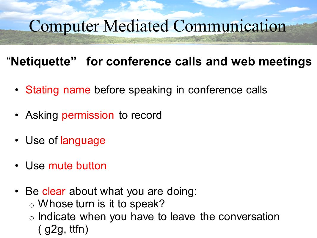 Computer Mediated Communication Netiquette for conference calls and web meetings Stating name before speaking in conference calls Asking permission to record Use of language Use mute button Be clear about what you are doing: o Whose turn is it to speak.