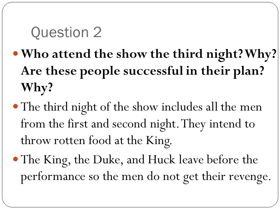 Question 2 Who attend the show the third night? Why? Are these people successful in their plan? Why? The third night of the show includes all the men