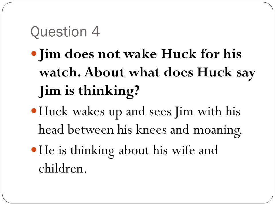 Question 4 Jim does not wake Huck for his watch. About what does Huck say Jim is thinking? Huck wakes up and sees Jim with his head between his knees