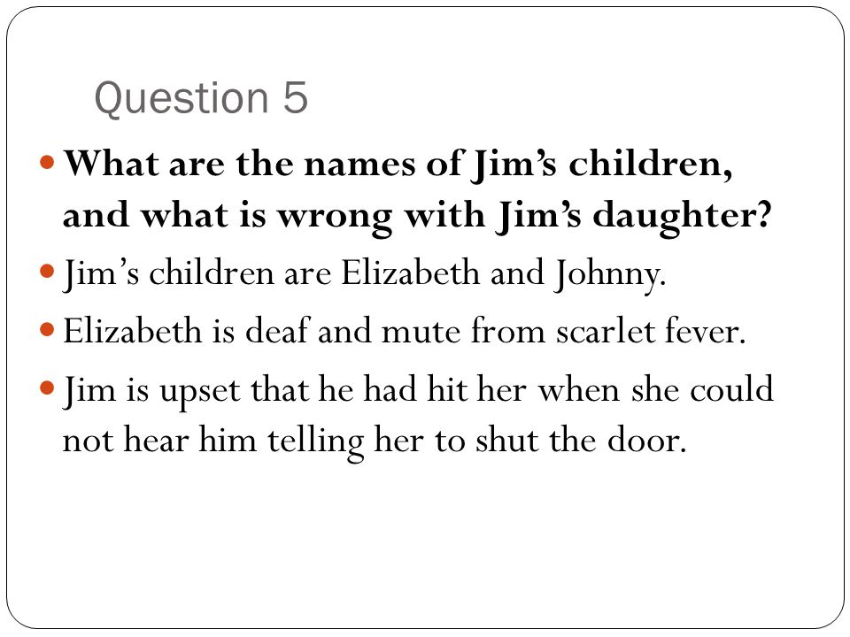 Question 5 What are the names of Jim's children, and what is wrong with Jim's daughter? Jim's children are Elizabeth and Johnny. Elizabeth is deaf and