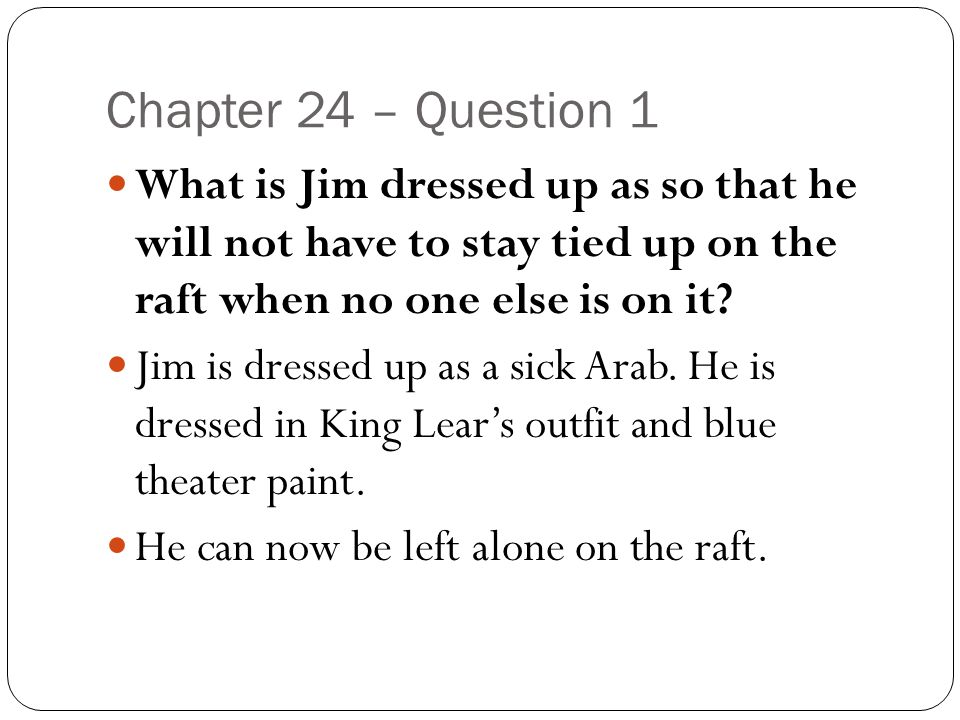 Chapter 24 – Question 1 What is Jim dressed up as so that he will not have to stay tied up on the raft when no one else is on it? Jim is dressed up as