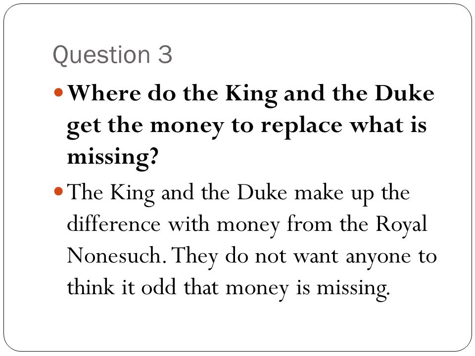 Question 3 Where do the King and the Duke get the money to replace what is missing? The King and the Duke make up the difference with money from the R