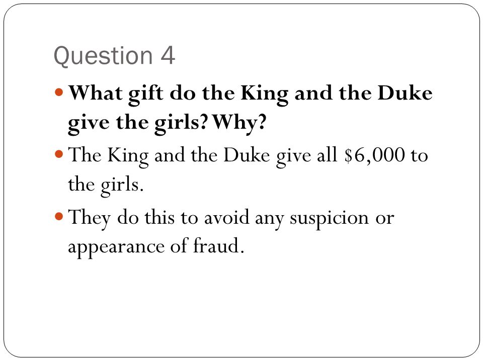 Question 4 What gift do the King and the Duke give the girls? Why? The King and the Duke give all $6,000 to the girls. They do this to avoid any suspi
