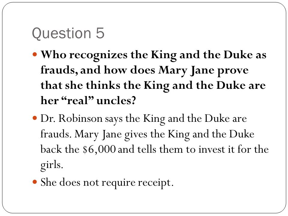 """Question 5 Who recognizes the King and the Duke as frauds, and how does Mary Jane prove that she thinks the King and the Duke are her """"real"""" uncles? D"""