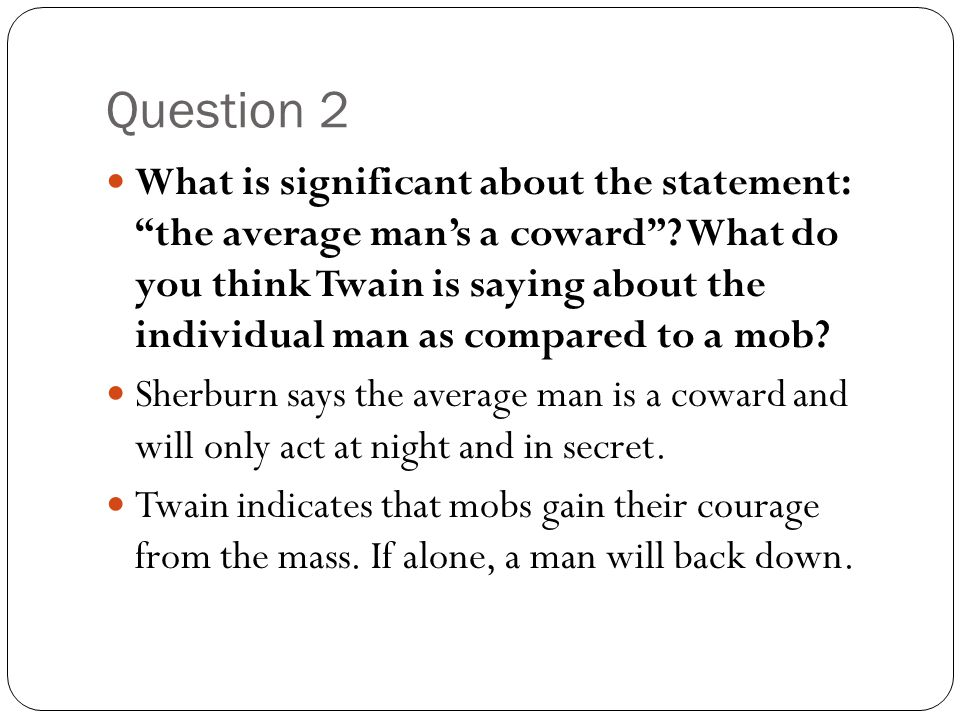 """Question 2 What is significant about the statement: """"the average man's a coward""""? What do you think Twain is saying about the individual man as compar"""