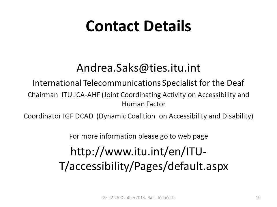 Contact Details Andrea.Saks@ties.itu.int International Telecommunications Specialist for the Deaf Chairman ITU JCA-AHF (Joint Coordinating Activity on Accessibility and Human Factor Coordinator IGF DCAD (Dynamic Coalition on Accessibility and Disability) For more information please go to web page http://www.itu.int/en/ITU- T/accessibility/Pages/default.aspx IGF 22-25 Ocotber2013, Bali - Indonesia10